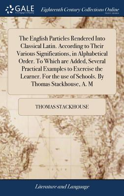 The English Particles Rendered Into Classical Latin. According to Their Various Significations, in Alphabetical Order. to Which Are Added, Several Practical Examples to Exercise the Learner. for the Use of Schools. by Thomas Stackhouse, A. M - Stackhouse, Thomas