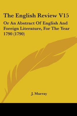 The English Review V15: Or an Abstract of English and Foreign Literature, for the Year 1790 (1790) - J Murray