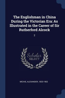 The Englishman in China During the Victorian Era: As Illustrated in the Career of Sir Rutherford Alcock: 2 - Michie, Alexander