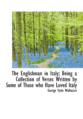 The Englishman in Italy; Being a Collection of Verses Written by Some of Those Who Have Loved Italy - Wollaston, George Hyde