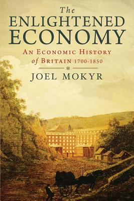 The Enlightened Economy: An Economic History of Britain 1700-1850 - Mokyr, Joel