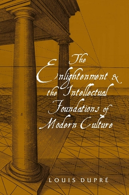 The Enlightenment and the Intellectual Foundations of Modern Culture - Dupre, Louis