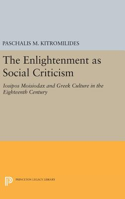 The Enlightenment as Social Criticism: Iosipos Moisiodax and Greek Culture in the Eighteenth Century - Kitromilides, Paschalis M.
