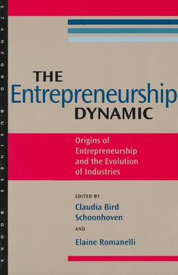 The Entrepreneurship Dynamic: Origins of Entrepreneurship and the Evolution of Industries - Schoonhoven, Claudia Bird (Editor), and Romanelli, Elaine (Editor)