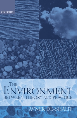 The Environment: Between Theory and Practice - De-Shalit, Avner