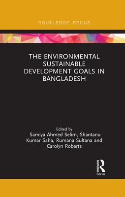 The Environmental Sustainable Development Goals in Bangladesh - Selim, Samiya A. (Editor), and Saha, Shantanu Kumar (Editor), and Sultana, Rumana (Editor)