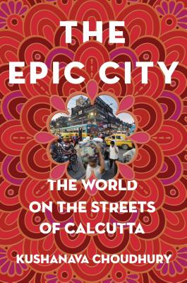 The Epic City: The World on the Streets of Calcutta - Choudhury, Kushanava