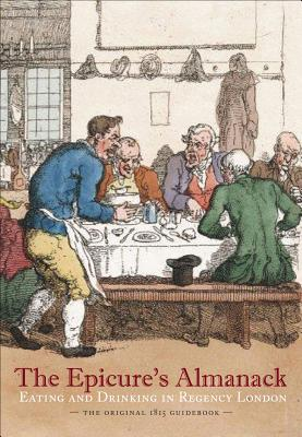 The Epicure's Almanack: Eating and Drinking in Regency London: The Original 1815 Guidebook - Rylance, Ralph, and Freeman, Janet Ing (Editor)