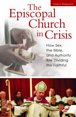 The Episcopal Church in Crisis: How Sex, the Bible, and Authority Are Dividing the Faithful - Kirkpatrick, Frank