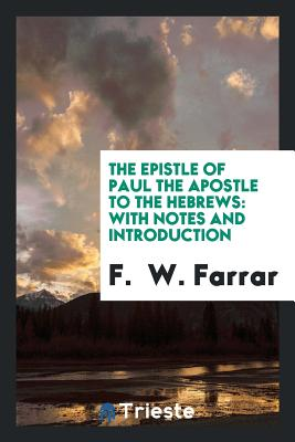 The Epistle of Paul the Apostle to the Hebrews: With Notes and Introduction - Farrar, F