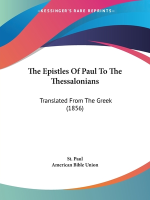 The Epistles of Paul to the Thessalonians: Translated from the Greek (1856) - St Paul, Paul, and American Bible Union (Editor)