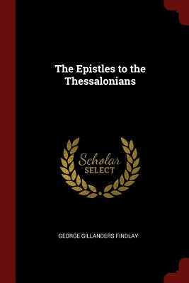 The Epistles to the Thessalonians - Findlay, George Gillanders