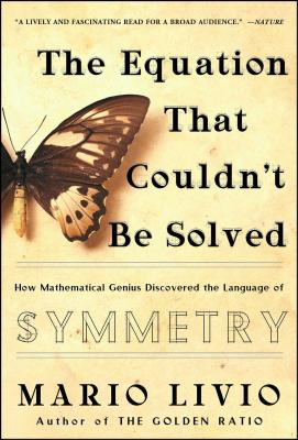 The Equation That Couldn't Be Solved: How Mathematical Genius Discovered the Language of Symmetry - Livio, Mario