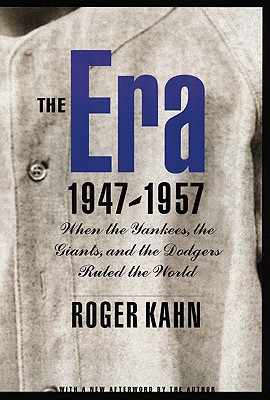 The Era 1947-1957: When the Yankees, the Giants, and the Dodgers Ruled the World - Kahn, Roger