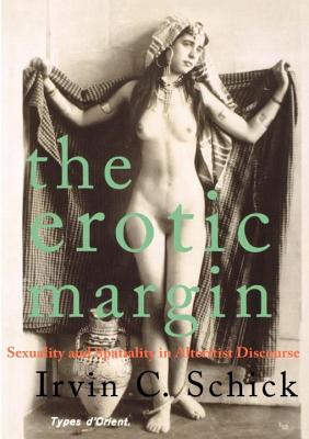 The Erotic Margin: Sexuality and Spatiality in Alterist Discourse - Schick, Irvin C