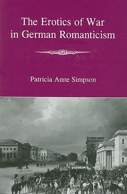 The Erotics of War in German Romanticism - Simpson, Patricia Anne