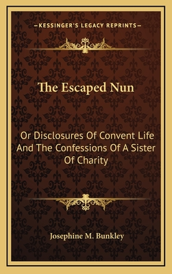 The Escaped Nun: Or Disclosures of Convent Life and the Confessions of a Sister of Charity - Bunkley, Josephine M
