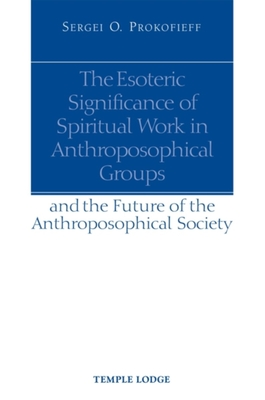 The Esoteric Significance of Spiritual Work in Anthroposophical Groups: And the Future of the Anthroposophical Society - Prokofieff, Sergei O, and Blaxland-de Lange, Simon (Translated by)