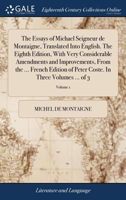 The Essays of Michael Seigneur de Montaigne, Translated Into English. the Eighth Edition, with Very Considerable Amendments and Improvements, from the ... French Edition of Peter Coste. in Three Volumes ... of 3; Volume 1 - Montaigne, Michel