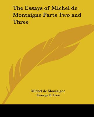 The Essays of Michel de Montaigne Parts Two and Three - Montaigne, Michel, and Ives, George B (Translated by)