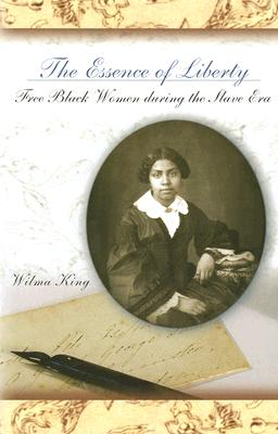 The Essence of Liberty: Free Black Women During the Slave Era - King, Wilma