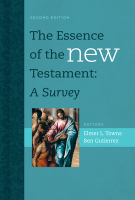 The Essence of the New Testament: A Survey - Towns, Elmer L (Editor), and Gutierrez, Ben (Editor)