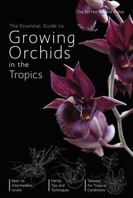 The Essential Guide to Growing Orchids in the Tropics - Fatt, Chia Tet, and Astley, David