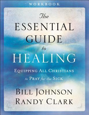 The Essential Guide to Healing: Equipping All Christians to Pray for the Sick - Johnson, Bill, Pastor, and Clark, Randy, Dmin