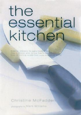 The Essential Kitchen: Basic Tools, Recipes, and Tips for Equipping a Classic Kitchen - McFadden, Christine