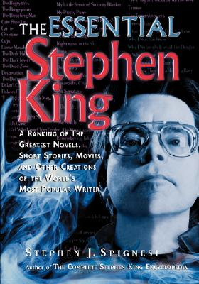 The Essential Stephen King: A Ranking of the Greatest Novels, Short Stories, Movies, and Other Creations of the World's Most Popular Writer - Spignesi, Stephen J
