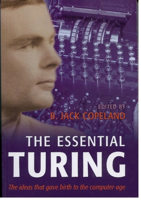 The Essential Turing: Seminal Writings in Computing, Logic, Philosophy, Artificial Intelligence, and Artificial Life Plus the Secrets of Eni - Turing, Alan Mathison, and Copeland, B J (Editor), and Copeland, B Jack (Editor)