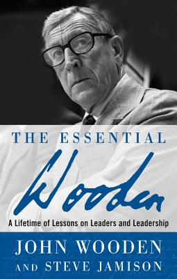 The Essential Wooden: A Lifetime of Lessons on Leaders and Leadership - Wooden, John, and Jamison, Steve
