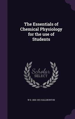 The Essentials of Chemical Physiology for the Use of Students - Halliburton, W D 1860-1931