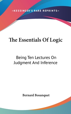 The Essentials Of Logic: Being Ten Lectures On Judgment And Inference - Bosanquet, Bernard