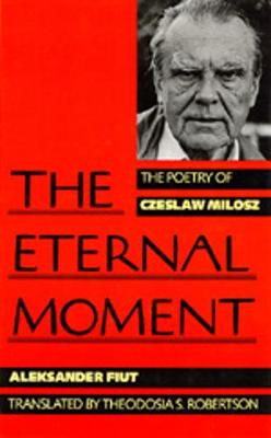 The Eternal Moment: The Poetry of Czeslaw Milosz, (a Centennial Book) - Fiut, Alexander, and Fiut, Aleksander, and Robertson, Theodosia S (Translated by)