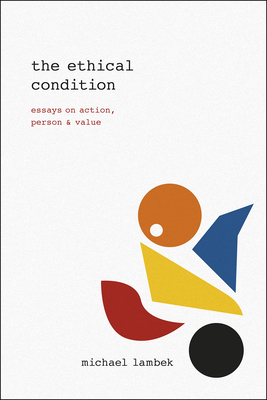The Ethical Condition: Essays on Action, Person, and Value - Lambek, Michael