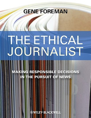 The Ethical Journalist: Making Responsible Decisions in the Pursuit of News - Foreman, Gene