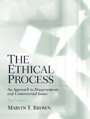 The Ethical Process: An Approach to Disagreements and Controversial Issues - Brown, Marvin T