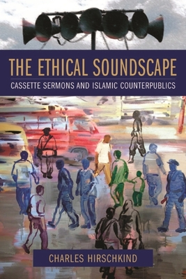 The Ethical Soundscape: Cassette Sermons and Islamic Counterpublics - Hirschkind, Charles, Professor