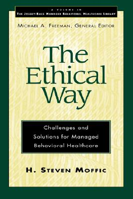 The Ethical Way: Challenges & Solutions for Managed Behavioral Healthcare - Moffic, H Steven