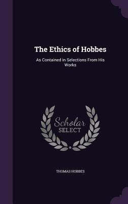 The Ethics of Hobbes: As Contained in Selections from His Works - Hobbes, Thomas