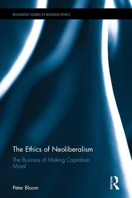 The Ethics of Neoliberalism: The Business of Making Capitalism Moral - Bloom, Peter