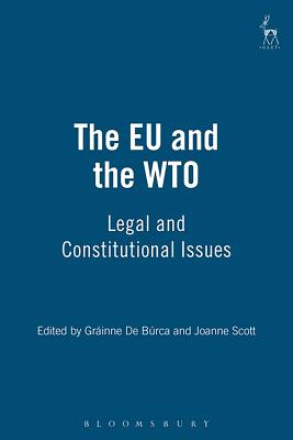 The Eu and the Wto: Legal and Constitutional Issues - Burca, Grainne De (Editor), and Scott, Joanne (Editor)