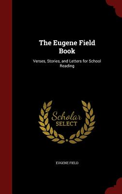 The Eugene Field Book: Verses, Stories, and Letters for School Reading - Field, Eugene