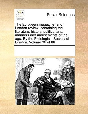 The European Magazine, and London Review; Containing the Literature, History, Politics, Arts, Manners and Amusements of the Age. by the Philological Society of London. Volume 36 of 86 - Multiple Contributors