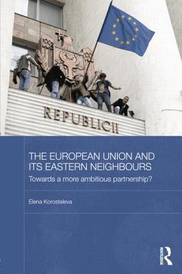 The European Union and its Eastern Neighbours: Towards a More Ambitious Partnership? - Korosteleva, Elena