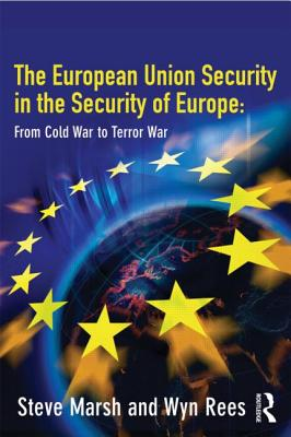 The European Union in the Security of Europe: From Cold War to Terror War - Marsh, Steve, Dr., and Rees, Wyn, Professor