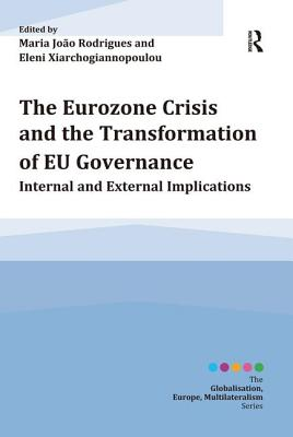 The Eurozone Crisis and the Transformation of EU Governance: Internal and External Implications - Rodrigues, Maria Joao, Professor (Editor), and Xiarchogiannopoulou, Eleni (Editor), and Telo, Mario, Professor (Series edited...