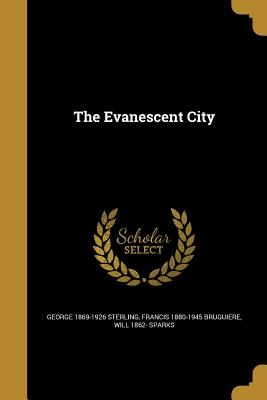 The Evanescent City - Sterling, George 1869-1926, and Bruguiere, Francis 1880-1945, and Sparks, Will 1862-