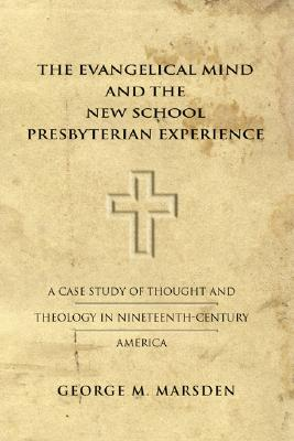 The Evangelical Mind and the New School Presbyterian Experience: A Case Study of Thought and Theology in Nineteenth-Century America - Marsden, George M